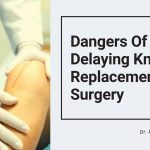 Dangers Of Delaying Knee Replacement Surgery